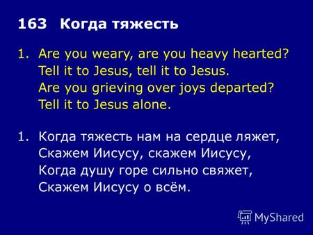 1.Are you weary, are you heavy hearted? Tell it to Jesus, tell it to Jesus. Are you grieving over joys departed? Tell it to Jesus alone. 163Когда тяжесть.