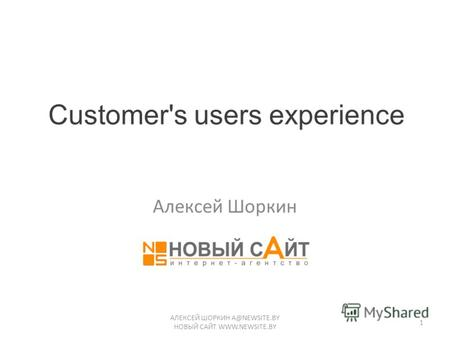 Customer's users experience Алексей Шоркин АЛЕКСЕЙ ШОРКИН A@NEWSITE.BY НОВЫЙ САЙТ WWW.NEWSITE.BY 1.