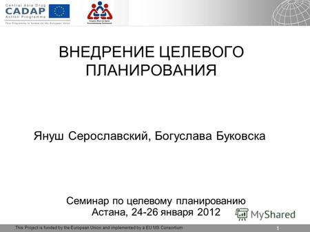04.09.2012 Seite 1 1 This Project is funded by the European Union and implemented by a EU MS Consortium ВНЕДРЕНИЕ ЦЕЛЕВОГО ПЛАНИРОВАНИЯ Януш Серославский,