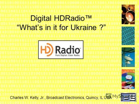 Digital HDRadio Whats in it for Ukraine ? Charles W. Kelly, Jr., Broadcast Electronics, Quincy, IL USA.