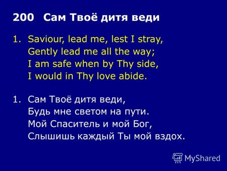 1.Saviour, lead me, lest I stray, Gently lead me all the way; I am safe when by Thy side, I would in Thy love abide. 200Сам Твоё дитя веди 1.Сам Твоё дитя.