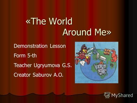 «The World Around Me» Demonstration Lesson Form 5-th Teacher Ugryumova G.S. Creator Saburov A.O.