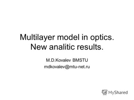 Multilayer model in optics. New analitic results. M.D.Kovalev BMSTU mdkovalev@mtu-net.ru.