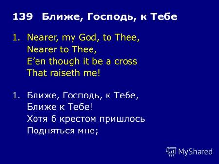 1.Nearer, my God, to Thee, Nearer to Thee, Een though it be a cross That raiseth me! 139Ближе, Господь, к Тебе 1.Ближе, Господь, к Тебе, Ближе к Тебе!