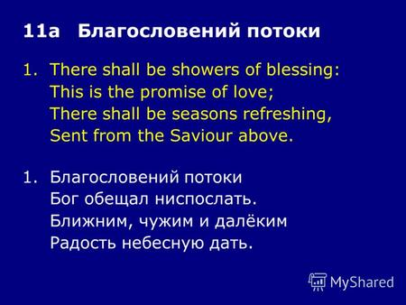 1.There shall be showers of blessing: This is the promise of love; There shall be seasons refreshing, Sent from the Saviour above. 11аБлагословений потоки.