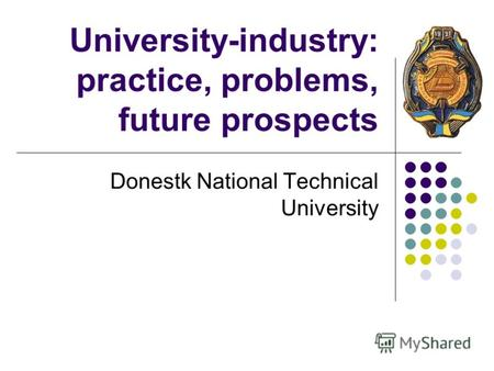 University-industry: practice, problems, future prospects Donestk National Technical University.