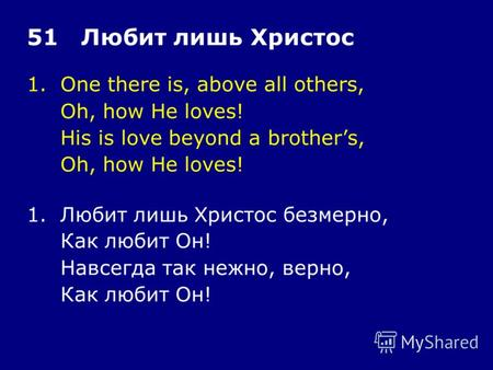 1.One there is, above all others, Oh, how He loves! His is love beyond a brothers, Oh, how He loves! 51 Любит лишь Христос 1.Любит лишь Христос безмерно,