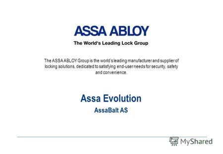 The ASSA ABLOY Group is the worlds leading manufacturer and supplier of locking solutions, dedicated to satisfying end-user needs for security, safety.