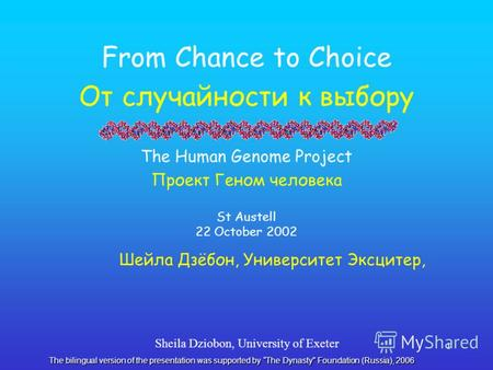 Sheila Dziobon, University of Exeter 1 From Chance to Choice От случайности к выбору The Human Genome Project Проект Геном человека St Austell 22 October.