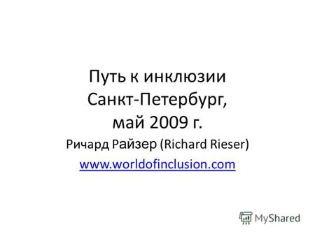 Путь к инклюзии Санкт-Петербург, май 2009 г. Ричард Р айзер (Richard Rieser) www.worldofinclusion.com.