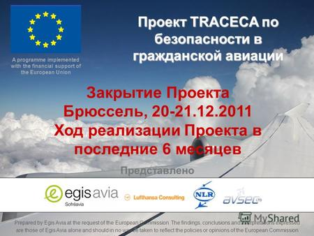 TRACECA Civil Aviation Project Project Closing Meeting – Brussels – 20-21 Dec. 2011 Prepared by Egis Avia at the request of the European Commission. The.