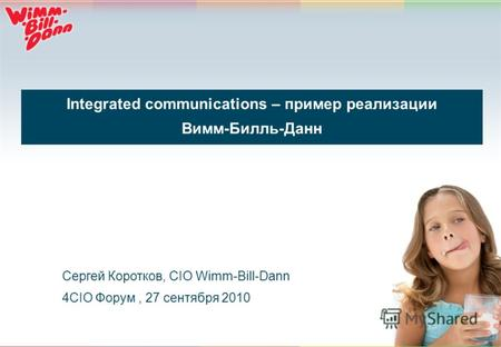 1 Integrated communications – пример реализации Вимм-Билль-Данн Сергей Коротков, CIO Wimm-Bill-Dann 4CIO Форум, 27 сентября 2010.