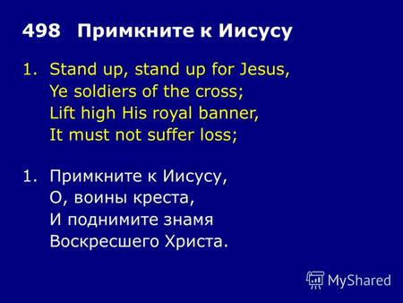 1.Stand up, stand up for Jesus, Ye soldiers of the cross; Lift high His royal banner, It must not suffer loss; 498Примкните к Иисусу 1.Примкните к Иисусу,