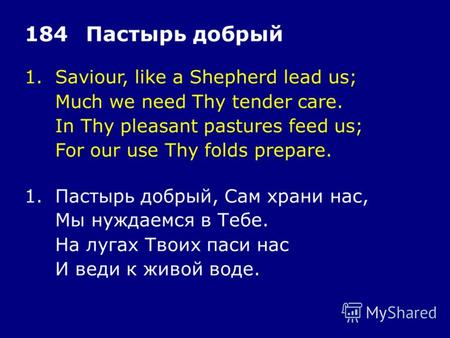 1.Saviour, like a Shepherd lead us; Much we need Thy tender care. In Thy pleasant pastures feed us; For our use Thy folds prepare. 184Пастырь добрый 1.Пастырь.