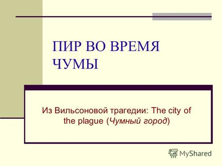 ПИР ВО ВРЕМЯ ЧУМЫ Из Вильсоновой трагедии: The city of the plague (Чумный город)