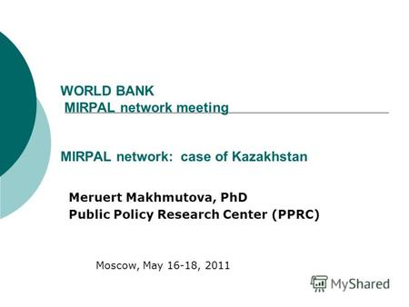 WORLD BANK MIRPAL network meeting MIRPAL network: case of Kazakhstan Meruert Makhmutova, PhD Public Policy Research Center (PPRC) Moscow, May 16-18, 2011.