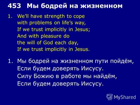 1.Well have strength to cope with problems on lifes way, If we trust implicitly in Jesus; And with pleasure do the will of God each day, If we trust implicitly.