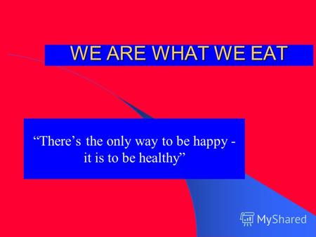 WE ARE WHAT WE EAT Theres the only way to be happy - it is to be healthy.