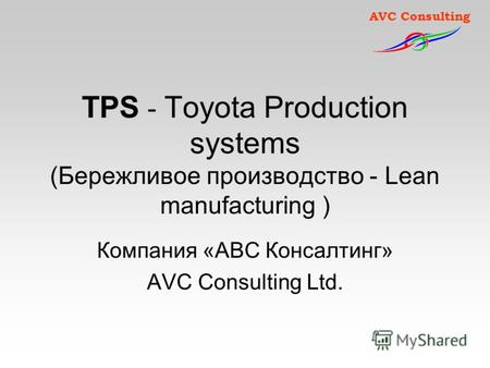 AVC Consulting TPS - Toyota Production systems (Бережливое производство - Lean manufacturing ) Компания «АВС Консалтинг» AVC Consulting Ltd.