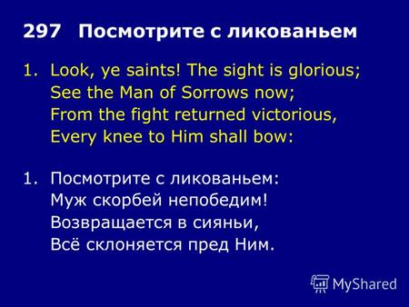 1.Look, ye saints! The sight is glorious; See the Man of Sorrows now; From the fight returned victorious, Every knee to Him shall bow: 297Посмотрите с.