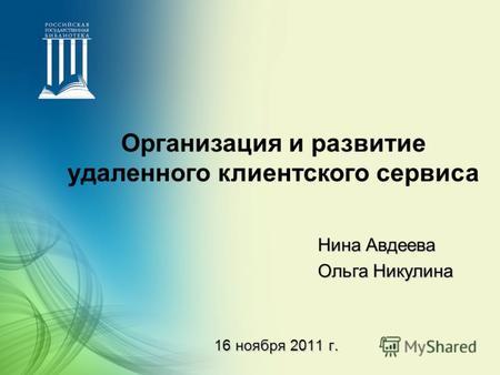 Презентация на тему Электронная библиотека диссертаций  16 ноября 2011 г Нина Авдеева Ольга Никулина Организация и развитие удаленного клиентского сервиса