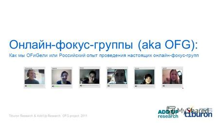 Tiburon Research & Add Up Research, OFG project, 2011 Онлайн-фокус-группы (aka OFG): Как мы OFиGели или Российский опыт проведения настоящих онлайн-фокус-групп.