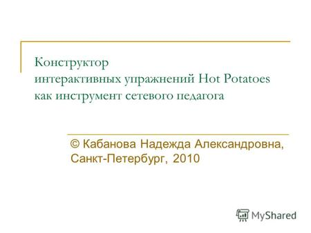 Конструктор интерактивных упражнений Hot Potatoes как инструмент сетевого педагога © Кабанова Надежда Александровна, Санкт-Петербург, 2010.