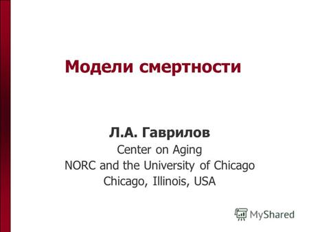 Модели смертности Л.А. Гаврилов Center on Aging NORC and the University of Chicago Chicago, Illinois, USA.