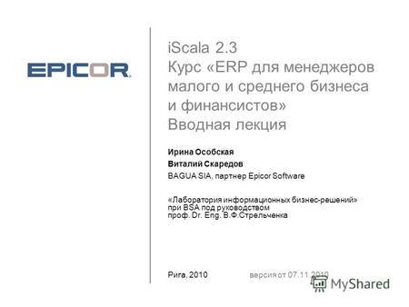 IScala 2.3 Курс «ERP для менеджеров малого и среднего бизнеса и финансистов» Вводная лекция Ирина Особская Виталий Скаредов BAGUA SIA, партнер Epicor Software.