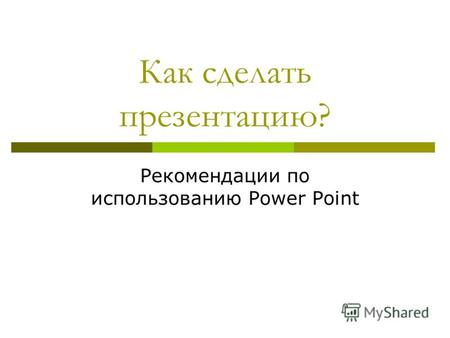 Как сделать презентацию? Рекомендации по использованию Power Point.