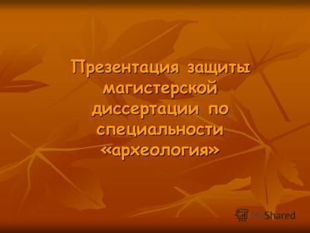Презентация на тему Презентация защиты магистерской диссертации  Презентация защиты магистерской диссертации по специальности археология