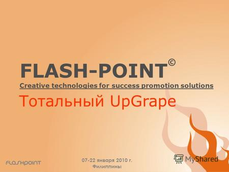 FLASH-POINT © Creative technologies for success promotion solutions 07-22 января 2010 г. Филиппины Тотальный UpGrape.