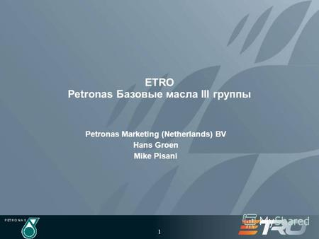 1 ETRO Petronas Базовые масла III группы Petronas Marketing (Netherlands) BV Hans Groen Mike Pisani.