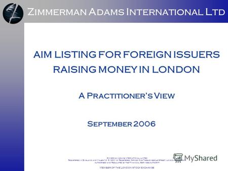 AIM LISTING FOR FOREIGN ISSUERS RAISING MONEY IN LONDON September 2006 Zimmerman Adams International Ltd A Practitioners View Zimmerman Adams International.