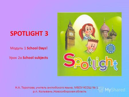 SPOTLIGHT 3 Модуль 1 School Days! Урок 2а School subjects Н.А. Торопова, учитель английского языка, МБОУ КСОШ 1, р.п. Колывань,Новосибирская область.
