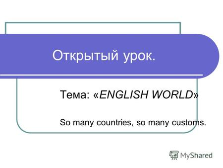 Открытый урок. Тема: «ENGLISH WORLD» So many countries, so many customs.