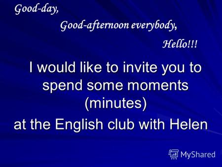 Good-day, I would like to invite you to spend some moments (minutes) I would like to invite you to spend some moments (minutes) at the English club with.