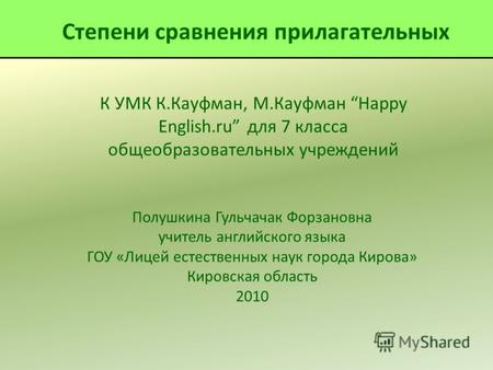 К УМК К.Кауфман, М.Кауфман Happy English.ru для 7 класса общеобразовательных учреждений Полушкина Гульчачак Форзановна учитель английского языка ГОУ «Лицей.