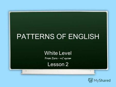 PATTERNS OF ENGLISH White Level From Zero – «С нуля» Lesson 2.