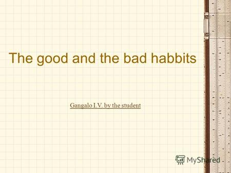 The good and the bad habbits Gangalo I.V. by the student.