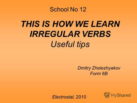 School No 12 THIS IS HOW WE LEARN IRREGULAR VERBS Useful tips Dmitry Zhelezhyakov Form 6B Electrostal, 2010.