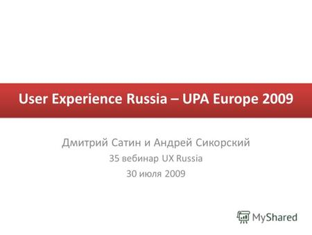 User Experience Russia – UPA Europe 2009 Дмитрий Сатин и Андрей Сикорский 35 вебинар UX Russia 30 июля 2009.