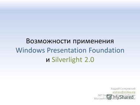 Возможности применения Windows Presentation Foundation и Silverlight 2.0 Андрей Скляревский andrew@oridea.org.NET Developer, Murano Software Microsoft.