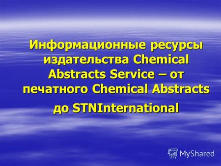 Информационные ресурсы издательства Chemical Abstracts Service – от печатного Chemical Abstracts до STNInternational.