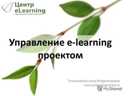 Управление e-learning проектом Тихомирова Елена Владимировна www.e-learningcenter.ru.