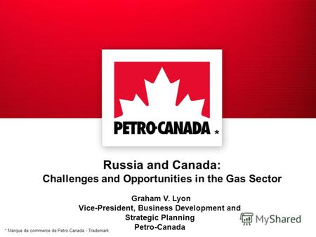 * Marque de commerce de Petro-Canada - Trademark Russia and Canada: Challenges and Opportunities in the Gas Sector Graham V. Lyon Vice-President, Business.