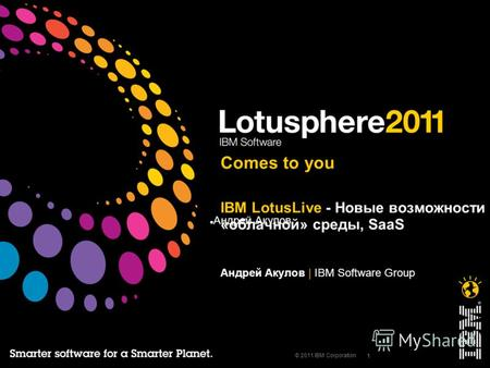 Андрей Акулов 1 © 2011 IBM Corporation IBM LotusLive - Новые возможности «облачной» среды, SaaS Андрей Акулов | IBM Software Group Comes to you.