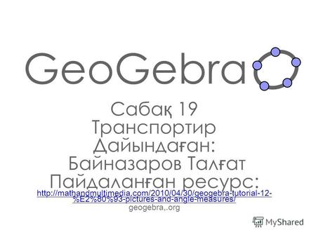 GeoGebra Саба қ 19 Транспортир Дайында ғ ан: Байназаров Тал ғ ат Пайдалан ғ ан ресурс:  %E2%80%93-pictures-and-angle-measures/