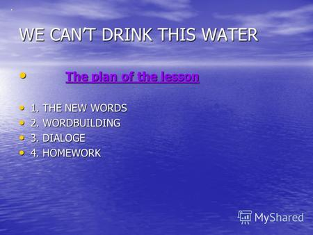 WE CANT DRINK THIS WATER T The plan of the lesson 1. THE NEW WORDS 2. WORDBUILDING 3. DIALOGE 4. HOMEWORK.