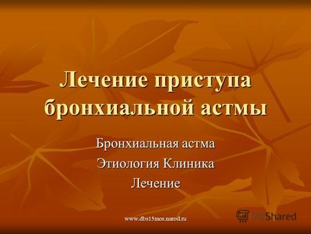 Презентация на тему Бронхиальная астма Этиология патогенез   dbs15mos narod ru Лечение приступа бронхиальной астмы Бронхиальная астма Этиология Клиника Лечение